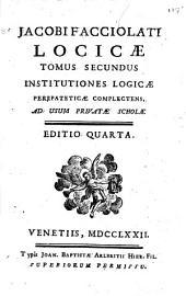 Jacobi Facciolati Locicae tomus primus [-tertius] ..: Tomus secundus institutiones logicae peripateticae complectens, ad usum privatae scholae, Volume 2