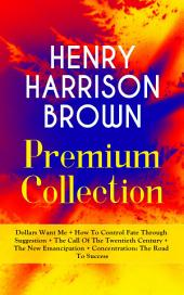 HENRY HARRISON BROWN Premium Collection: Dollars Want Me + How To Control Fate Through Suggestion + The Call Of The Twentieth Century + The New Emancipation + Concentration: The Road To Success: Learn How to Control Your Will Power and Channel the Positive Affirmations in Your Personal & Professional Life