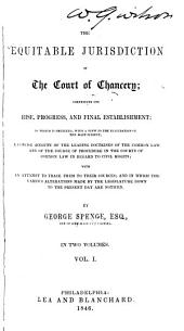 The Equitable Jurisdiction of the Court of Chancery: Comprising Its Rise, Progress, and Final Establishment; to which is Prefixed, with a View to the Elucidation of the Main Subject, a Concise Account of the Leading Doctrines of the Common Law and of the Course of Procedure in the Courts of Common Law in Regard to Civil Rights; with an Attempt to Trace Them to Their Sources; and in which the Various Alterations Made by the Legislature Down to the Present Day are Noticed, Volume 1