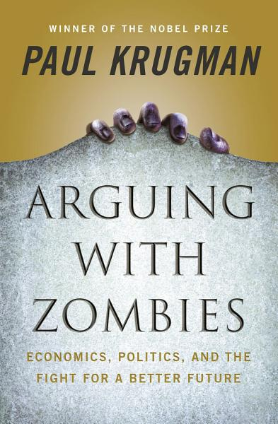 Download Arguing with Zombies  Economics  Politics  and the Fight for a Better Future Book
