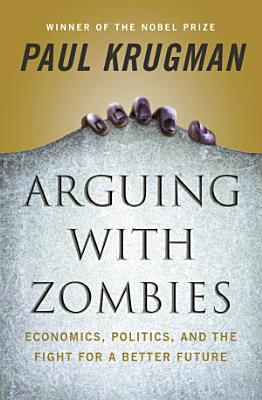 Arguing with Zombies  Economics  Politics  and the Fight for a Better Future