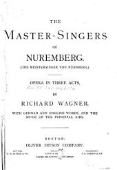 The Master-singers of Nuremberg: Opera in Three Acts. With German and English Words, and the Music of the Principal Airs