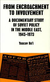 From Encroachment to Involvement: A Documentary Study of Soviet Policy in the Middle East, 1945-1973