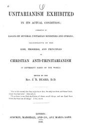 Unitarianism Exhibited in Its Actual Condition: Consisting of Essays by Several Unitarian Ministers and Others, Illustrative of the Rise, Progress, and Principles of Christian Anti-trinitarianism in Different Parts of the World
