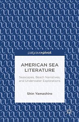 American Sea Literature  Seascapes  Beach Narratives  and Underwater Explorations PDF