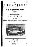 Die Kaisergruft bei den P P  Kapuzinern in Wien  Ein histor  chronolog  Verzeichni   aller daselbst ruhenden h  chsten Personen bis auf die heutige Zeit PDF