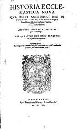 Historia Ecclesiastica Nova: Qva Brevi Compendio, Res In Ecclesia Gestae, Romanorvmqve Pontificium à B. Petro vsq[ue] ad Paulum IIII. describuntur