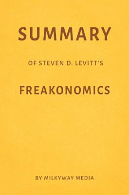 Summary of Steven D. Levitt's Freakonomics by Milkyway Media