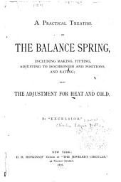 A Practical Treatise on the Balance Spring: Including Making, Fitting, Adjusting to Isochronism and Positions and Rating; Also the Adjustment for Heat and Cold