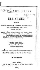 Scotland's Glory and her Shame. Being a brief historical account of her glory by Presbytery, ... and her deep revolt, first to Prelacy and then landed in dark Popery, ... and likewise some of her ups and downs until the Revolution, at which time she fell into the ... quagmire of Erastianism; written for the second time ... by a wellwisher to the Good Old Cause. A chapbook; in verse