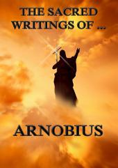 The Sacred Writings of Arnobius (Annotated Edition)
