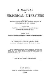 A Manual of Historical Literature: Comprising Brief Descriptions of the Most Important Histories in English, French and German, Together with Practical Suggestions as to Methods and Courses of Historical Study ...