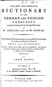 The New And Complete Dictionary Of The German And English Languages: Composed Chiefly After the German Dictionaries of Mr. Adelung and of Mr. Schwan. ... Containig the Letters A - G of the German Alphabet explained in English, Volume 1
