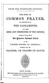 The Book of Common Prayer: And Administration of the Sacraments, and Other Rites and Ceremonies of the Church, According to the Use of the Protestant Episcopal Church in the United States of America. Together with the Psalter, Or Psalms of David