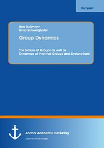 Group Dynamics  The Nature of Groups as well as Dynamics of Informal Groups and Dysfunctions Book