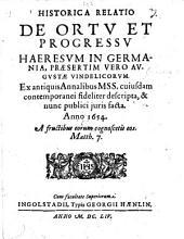 Historica Relatio de ortu et progressu Haeresum in Germania, præsertim vero Augustæ Vindelicorum. Ex ... annalibus MSS. cujusdam contemporanei fideliter descripta, etc