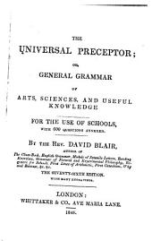 The Universal Preceptor, Or, General Grammar of Arts, Sciences, and Useful Knowledge: For the Use of Schools : with 600 Questions Annexed