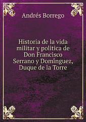 Historia de la vida militar y politica de Don Francisco Serrano y Domínguez, Duque de la Torre: regente que fué del Reino por elección de las Cortes Constituyentes de 1869 : obra póstuma