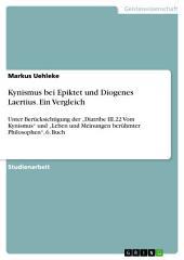"""Kynismus bei Epiktet und Diogenes Laertius. Ein Vergleich: Unter Berücksichtigung der """"Diatribe III.22 Vom Kynismus"""" und """"Leben und Meinungen berühmter Philosophen"""", 6. Buch"""