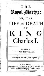 The Royal Martyr, Or, The Life and Death of King Charles I.