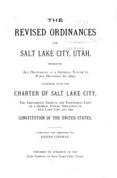 The Revised Ordinances of Salt Lake City, Utah: Embracing All Ordinances of a General Nature in Force December 20, 1892, Together with the Charter of Salt Lake City, the Amendments Thereto, and Territorial Laws of a General Nature Applicable to Salt Lake City, and the Constitution of the United States
