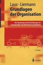 Grundlagen der Organisation: Die Steuerung von Entscheidungen als Grundproblem der Betriebswirtschaftslehre, Ausgabe 5