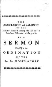 The Validity and Regularity of the Ministry Exercis'd Amongst the English Protestant Dissenters, Briefly Prov'd,: In a Sermon Preach'd at the Ordination of the Rev. Mr. Moses Alway, Volume 1