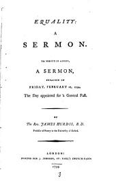Equality: A Sermon. To which is Added, a Sermon, Preached on Friday, February 28, 1794, the Day Appointed for a General Fast. By the Rev. James Hurdis, ...