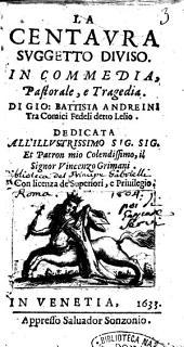 La centaura suggetto diuiso. In commedia, pastorale, e tragedia. Di Gio. Battista Andreini tra Comici Fedeli detto Lelio. Dedicata all'illustrissimo ... Vincenzo Grimani