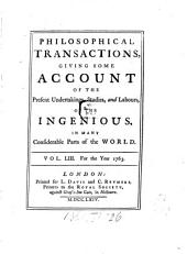 Philosophical Transactions of the Royal Society of London: Giving Some Accounts of the Present Undertakings, Studies, and Labours, of the Ingenious, in Many Considerable Parts of the World, Volume 53