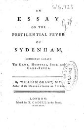 An Essay on the Pestilential Fever of Sydenham, Commonly Called the Gaol, Hospital, Ship and Camp-fever