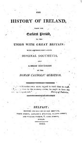 The History of Ireland from the Earliest Period to the Union with Great Britain; with an Appendix Containing Original Documents, and a Brief Discussion of the Roman Catholic Question