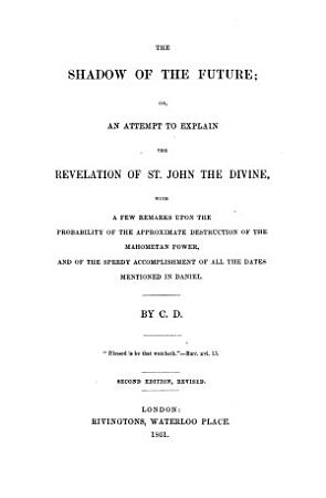 The Shadow of the Future  Or  an Attempt to Explain the Revelation of St  John the Divine     By C  D  Second Edition  Revised   With the Text   PDF