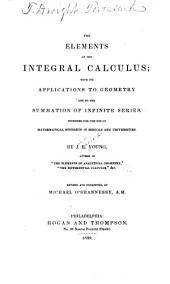 The Elements of the Integral Calculus: With Its Applications to Geometry and to the Summation of Infinite Series. Intended for the Use of Mathematical Students in Schools and Universities