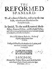 The Reformed Spaniard: To All Reformed Churches ... In Speciall To the ... Archbishops, ... Bishops, ... Doctors and Pastors Now Gathered Together ... in the Synode at London, this Yeare ... 1621. J. de Nicholas and Sacharles ... Wisheth Health in Our Lord. First Published by the Author in Latine, and Now Thence ... Translated Into English