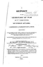 A Report to the Secretary of War of the United States, on Indian Affairs, Comprising a Narrative of a Tour Performed in the Summer of 1820, Under a Commission from the President of the United States. for the Purpose of Ascertaining, for the Use of the Government, the Actual State of the Indian Tribes in Our Country ...