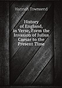 History of England  in Verse  Form the Invasion of Julius Caesar to the Present Time PDF