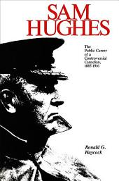 Sam Hughes: The Public Career of a Controversial Canadian, 1885-1916