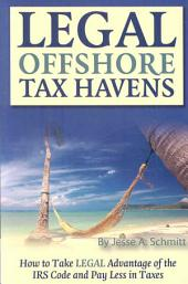 Legal Off Shore Tax Havens: How to Take Legal Advantage of the IRS Code and Pay Less in Taxes