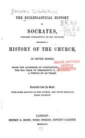 The Ecclesiastical History of Socrates, Surnamed Scholasticus, Or the Advocate: Comprising a History of the Church, in Seven Books, from the Accession of Constantine, A.D. 305, to the 38th Year of Theodosius II., Including a Period of 140 Years