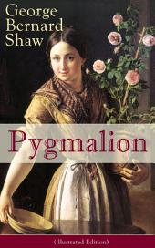 Pygmalion (Illustrated Edition): A Satirical Take on English Language and Englishmen From the Author of Renowned Plays like Mrs. Warren's Profession, Arms and The Man, Caesar And Cleopatra, Man and Superman