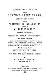 Account of a journey through north-eastern Texas, undertaken in 1849, for the purposes of emigration: Embodied in a report: to which are appended letters and verbal communications, from eminent individuals; lists of temperature; of prices of land, produce, and articles of merchandize ... and the recently adopted constitution of Texas, with maps from the last authentic survey