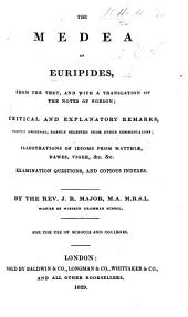 The Medea of Euripides, from the Text, and with a Translation of the Notes of Porson; Critical and Explanatory Remarks; ... Illustrations of Idioms; ... Examination Questions; and ... Indexes. By ... J. R. Major