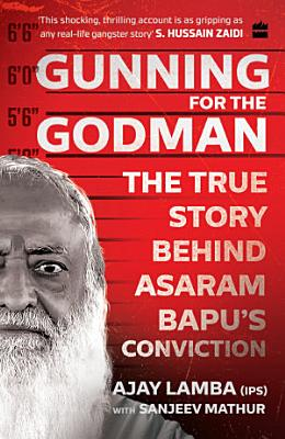 Gunning for the Godman  The True Story Behind Asaram Bapu s Conviction