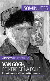 Van Gogh, peintre de la folie: Un artiste maudit en quête de sens