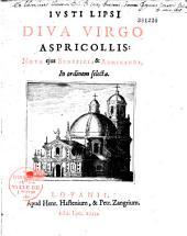 Justi Lipsi Diva Virgo Aspricollis, nova ejus beneficia & admiranda, in ordinem selecta