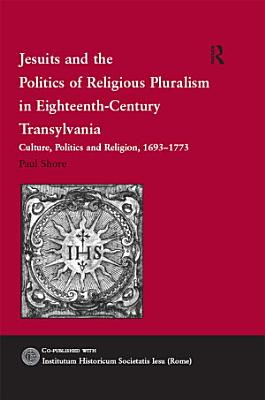 Jesuits and the Politics of Religious Pluralism in Eighteenth Century Transylvania PDF