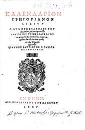 Kalendarion GrL·gorianon aidion o nyn prostagmati tou agiōtatou, kai makariōtatou GrL·goriou triskaidekatou ... ek tL·s Latinōn phōnL·s eis tL·n Ellenida dialekton IoannL·s BaptistL·s o Gabios metL·neuken