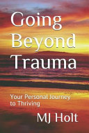 Going Beyond Trauma: Your Personal Journey to Thriving