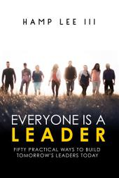Everyone Is a Leader: Fifty Practical Ways to Build Tomorrow's Leaders Today